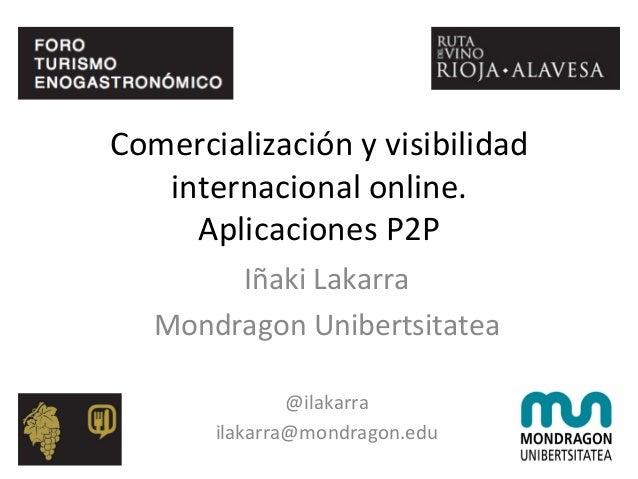Comercialización  y  visibilidad   internacional  online.   Aplicaciones  P2P   Iñaki  Lakarra   Mondrag...