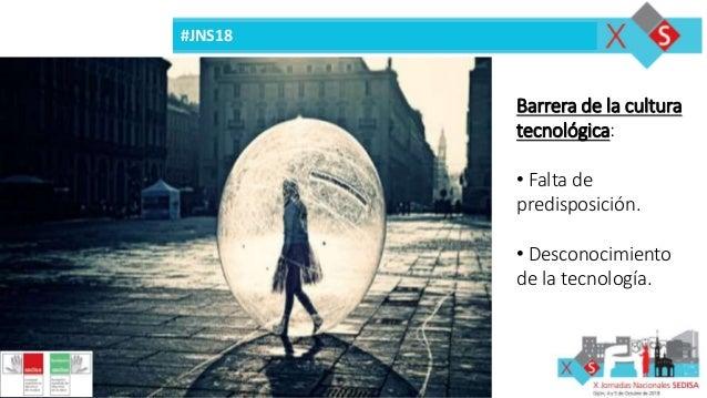 #JNS18 Barrera de la cultura tecnológica: • Falta de predisposición. • Desconocimiento de la tecnología.