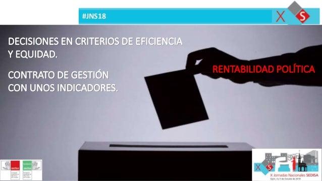 #JNS18 DECISIONES EN CRITERIOS DE EFICIENCIA Y EQUIDAD. RENTABILIDAD POLÍTICA CONTRATO DE GESTIÓN CON UNOS INDICADORES.