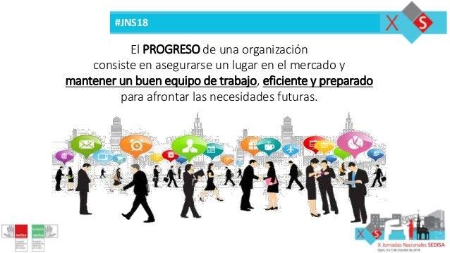 #JNS18 El PROGRESO de una organización consiste en asegurarse un lugar en el mercado y mantener un buen equipo de trabajo,...