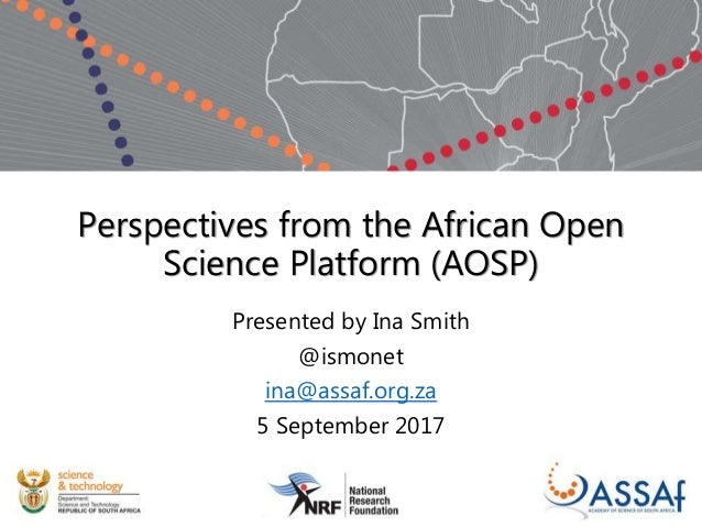 Perspectives from the African Open Science Platform (AOSP) Presented by Ina Smith @ismonet ina@assaf.org.za 5 September 20...