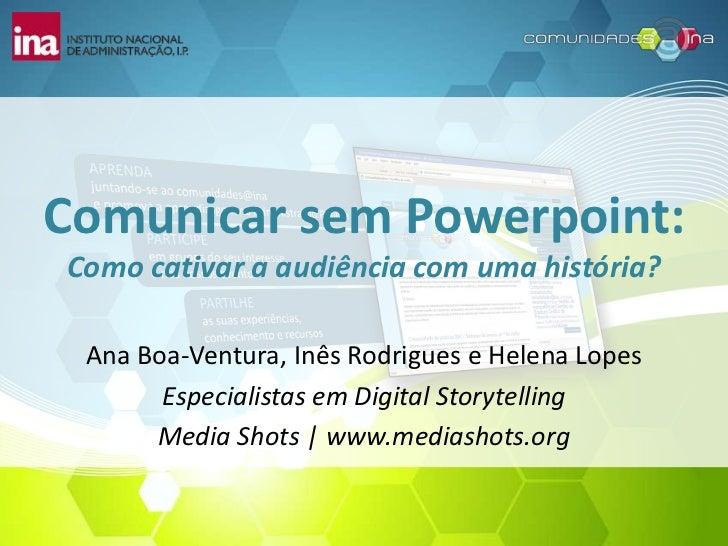 Comunicar sem Powerpoint:Como cativar a audiência com uma história? Ana Boa-Ventura, Inês Rodrigues e Helena Lopes       E...
