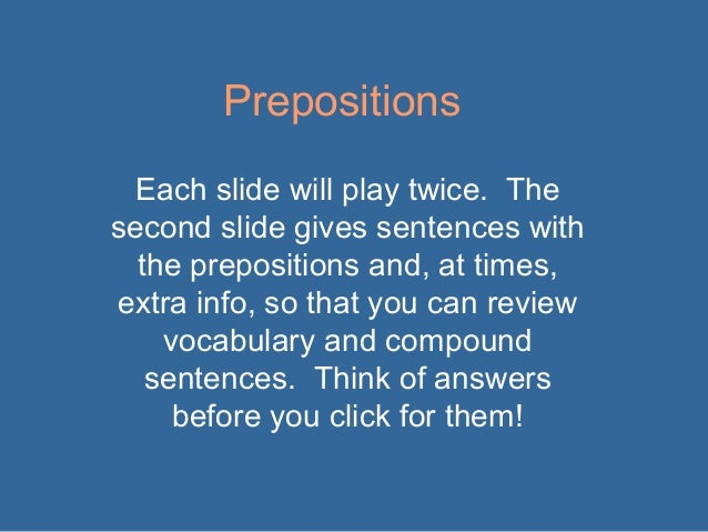 Prepositions Each slide will play twice. The second slide gives sentences with the prepositions and, at times, extra info,...