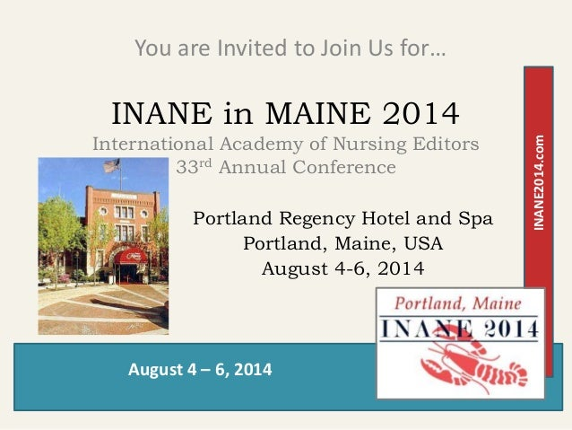 August 4 – 6, 2014 INANE2014.com INANE in MAINE 2014 International Academy of Nursing Editors 33rd Annual Conference You a...