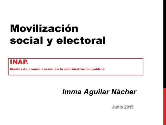 Movilización social y electoral INAP. Máster de comunicación en la administración pública Imma Aguilar Nàcher