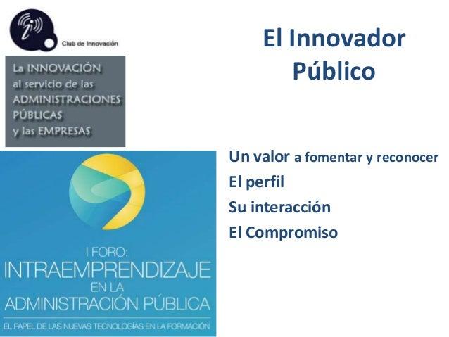El Innovador Público Un valor a fomentar y reconocer El perfil Su interacción El Compromiso