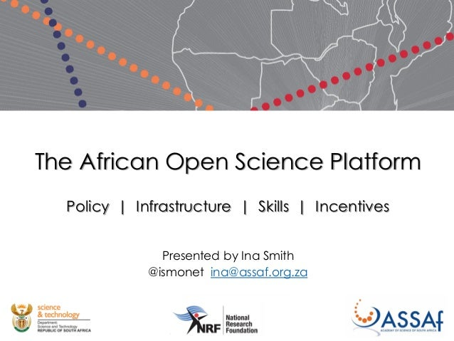 The African Open Science Platform Policy | Infrastructure | Skills | Incentives Presented by Ina Smith @ismonet ina@assaf....