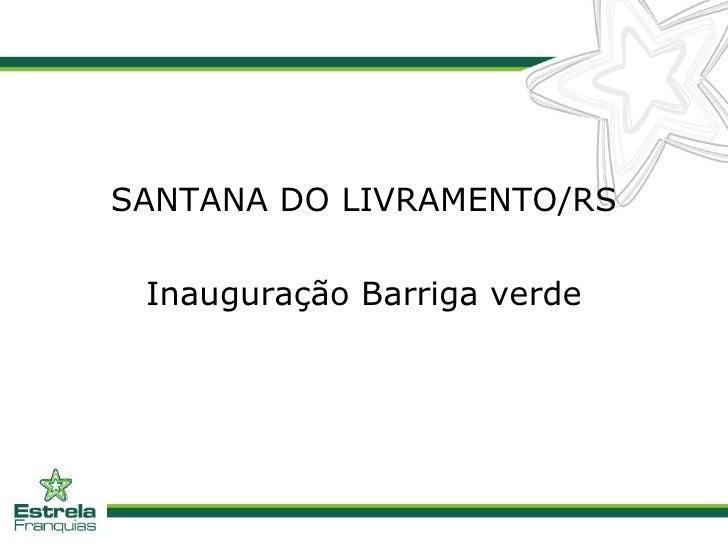 <ul><li>SANTANA DO LIVRAMENTO/RS </li></ul><ul><li>Inauguração Barriga verde </li></ul>