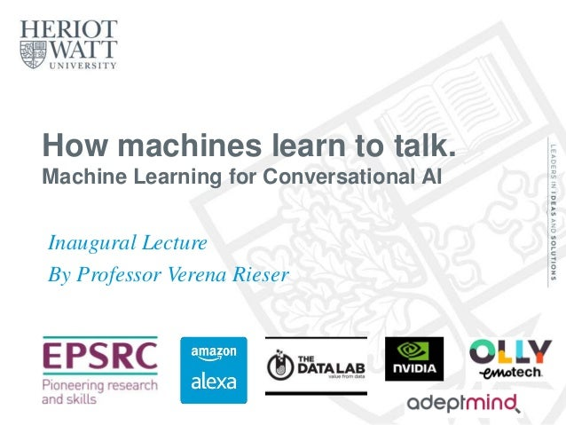 How machines learn to talk. Machine Learning for Conversational AI Inaugural Lecture By Professor Verena Rieser