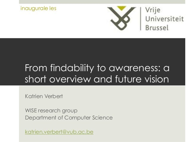 inaugurale les  From findability to awareness: a short overview and future vision Katrien Verbert WISE research group Depa...