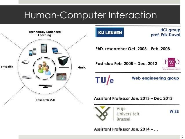 Human-Computer Interaction HCI group prof. Erik Duval PhD. researcher Oct. 2003 – Feb. 2008 Post-doc Feb. 2008 – Dec. 2012...