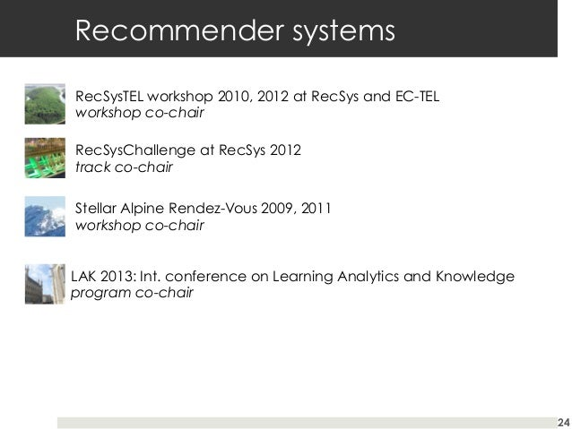 Recommender systems RecSysTEL workshop 2010, 2012 at RecSys and EC-TEL workshop co-chair RecSysChallenge at RecSys 2012 tr...