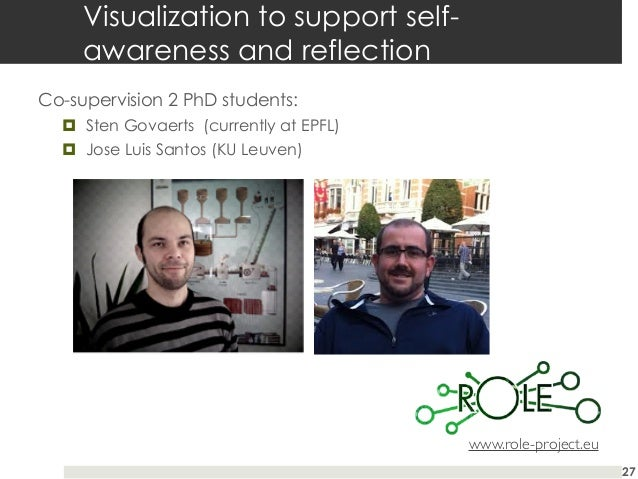Visualization to support selfawareness and reflection Co-supervision 2 PhD students: ¤ Sten Govaerts (currently at EPFL)...