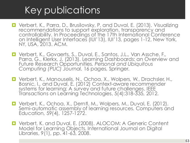 Key publications ¤ Verbert, K., Parra, D., Brusilovsky, P. and Duval, E. (2013). Visualizing recommendations to support ...