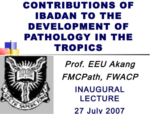 CONTRIBUTIONS OF IBADAN TO THE DEVELOPMENT OF PATHOLOGY IN THE TROPICS Prof. EEU Akang FMCPath, FWACP INAUGURAL LECTURE 27...