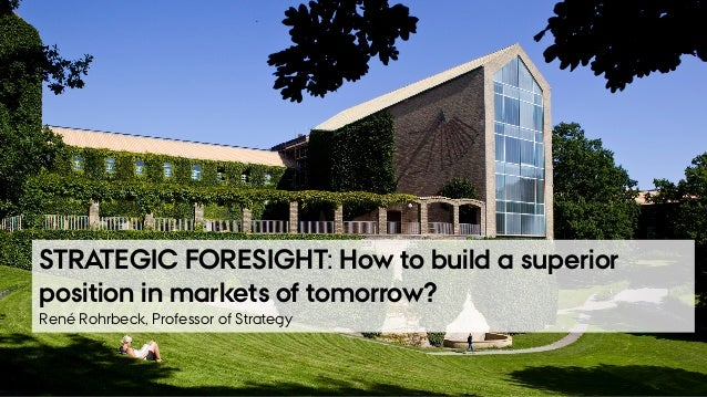 FEBRUARY 2017RENÉ ROHRBECK PROFESSOR, DR. RER. OEC. STRATEGIC FORESIGHT: How to build a superior position in markets of to...