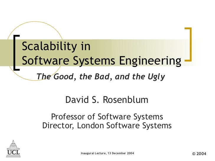 Scalability inSoftware Systems Engineering  The Good, the Bad, and the Ugly         David S. Rosenblum     Professor of So...