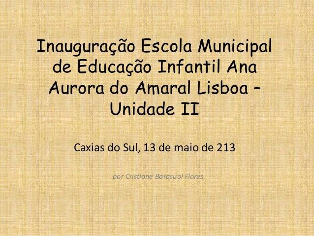 Inauguração Escola Municipalde Educação Infantil AnaAurora do Amaral Lisboa –Unidade IICaxias do Sul, 13 de maio de 213por...