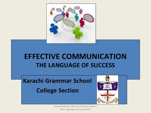 EFFECTIVE COMMUNICATIONTHE LANGUAGE OF SUCCESSKarachi Grammar SchoolCollege SectionAinee Shehzad- Effective Communication-...