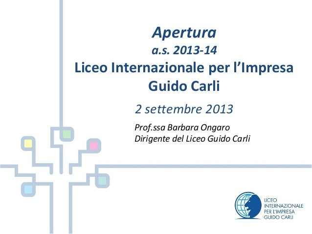 Apertura a.s. 2013-14 Liceo Internazionale per l'Impresa Guido Carli 2 settembre 2013 Prof.ssa Barbara Ongaro Dirigente de...
