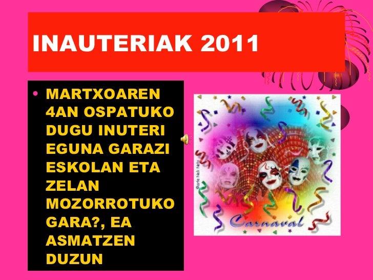 INAUTERIAK 2011 <ul><li>MARTXOAREN 4AN OSPATUKO DUGU INUTERI EGUNA GARAZI ESKOLAN ETA ZELAN MOZORROTUKO GARA?, EA ASMATZEN...