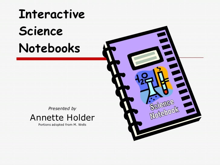 Presented by Annette Holder Portions adopted from M. Wells Interactive Science Notebooks Science Notebook