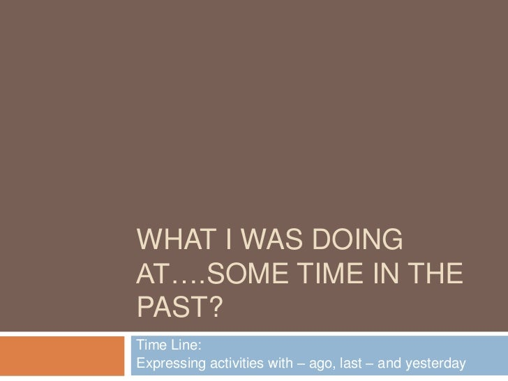 WHAT I WAS DOINGAT….SOME TIME IN THEPAST?Time Line:Expressing activities with – ago, last – and yesterday