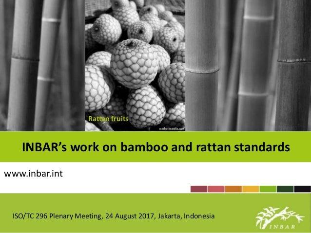 INBAR's work on bamboo and rattan standards www.inbar.int Rattan fruits ISO/TC 296 Plenary Meeting, 24 August 2017, Jakart...