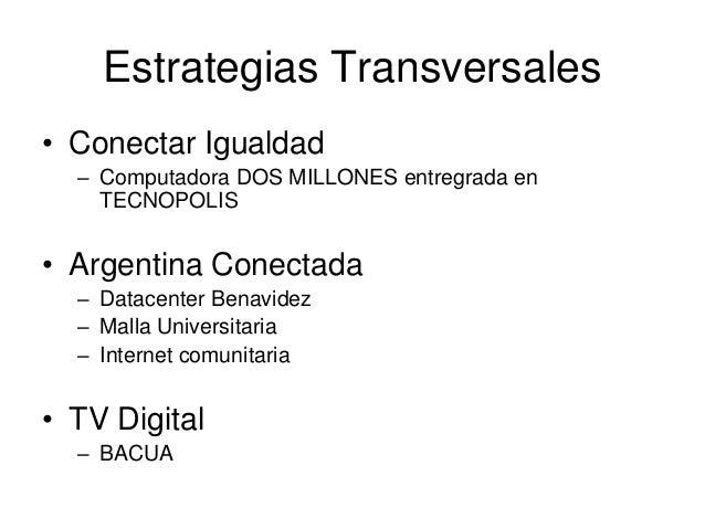 Estrategias Transversales• Conectar Igualdad  – Computadora DOS MILLONES entregrada en    TECNOPOLIS• Argentina Conectada ...