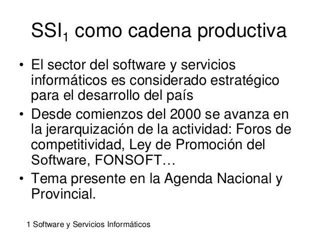 SSI1 como cadena productiva• El sector del software y servicios  informáticos es considerado estratégico  para el desarrol...