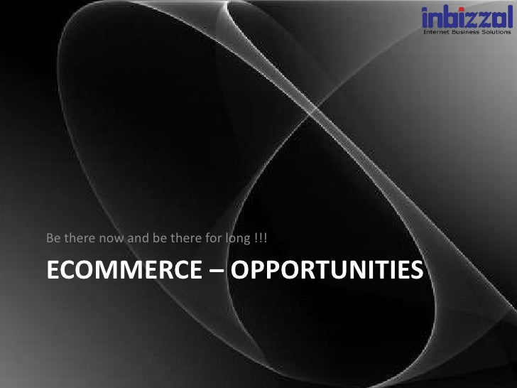 Be there now and be there for long !!!ECOMMERCE – OPPORTUNITIES