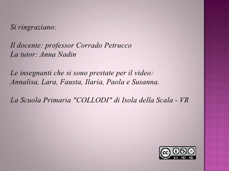 Si ringraziano: Il docente: professor Corrado Petrucco La tutor: Anna Nadin Le insegnanti che si sono prestate per il vide...