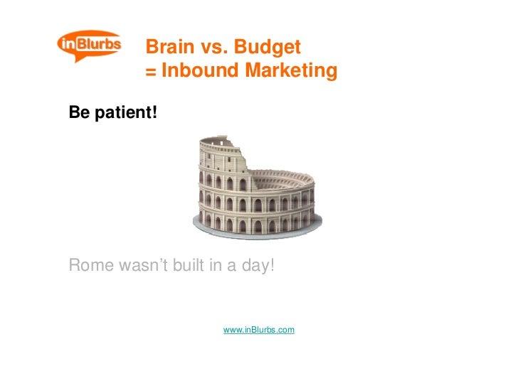 Brain vs. Budget           = Inbound Marketing  Be patient!     Rome wasn't built in a day!                       www.inBl...