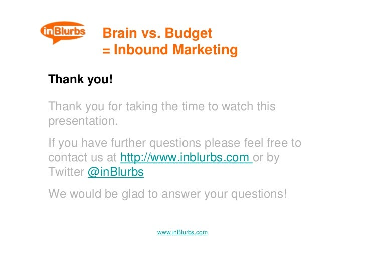 Brain vs. Budget           = Inbound Marketing  Thank you!  Thank you for taking the time to watch this presentation. If y...