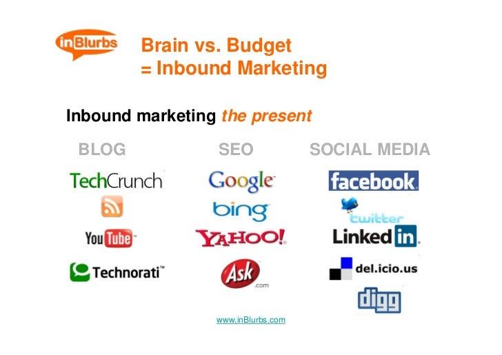 Brain vs. Budget         = Inbound Marketing  Inbound marketing the present   BLOG             SEO               SOCIAL ME...