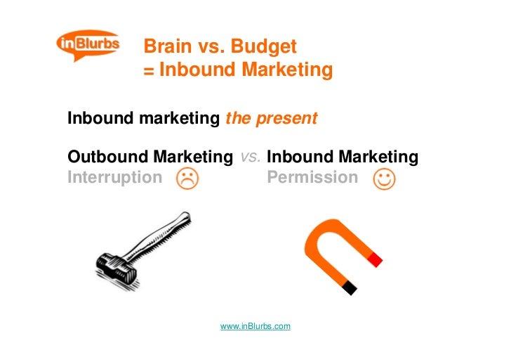 Brain vs. Budget         = Inbound Marketing  Inbound marketing the present  Outbound Marketing vs. Inbound Marketing Inte...
