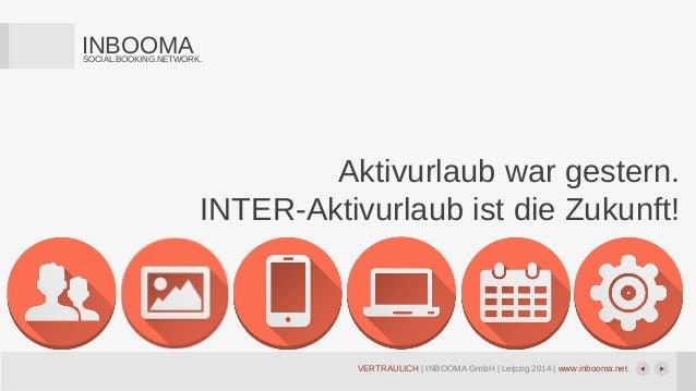 VERTRAULICH | INBOOMA GmbH | Leipzig 2014 | www.inbooma.net INBOOMASOCIAL.BOOKING.NETWORK. Aktivurlaub war gestern. INTER-...