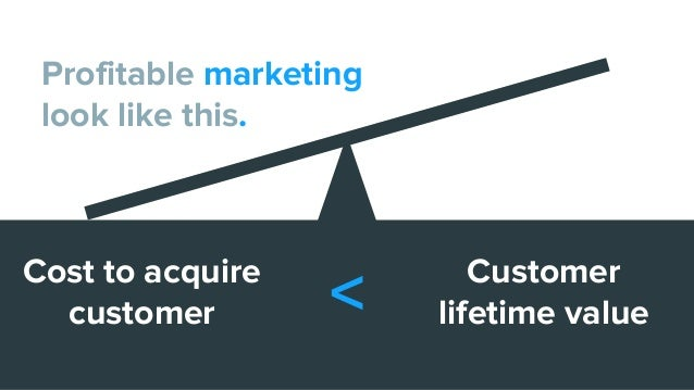 Cost to acquire customer Customer lifetime value< Profitable marketing look like this.