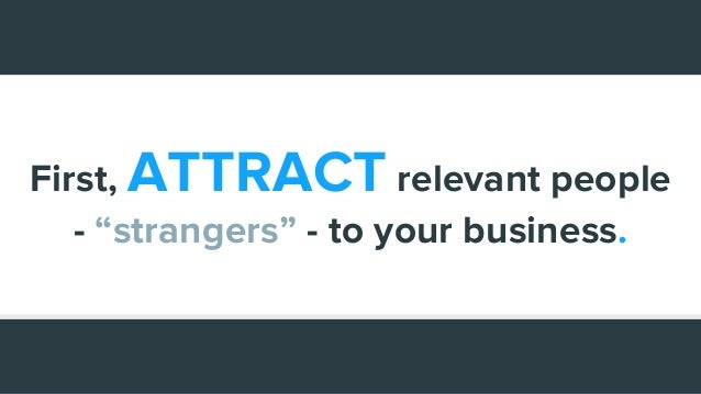 """First, ATTRACT relevant people - """"strangers"""" - to your business."""