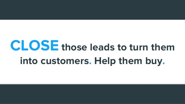 CLOSE those leads to turn them into customers. Help them buy.