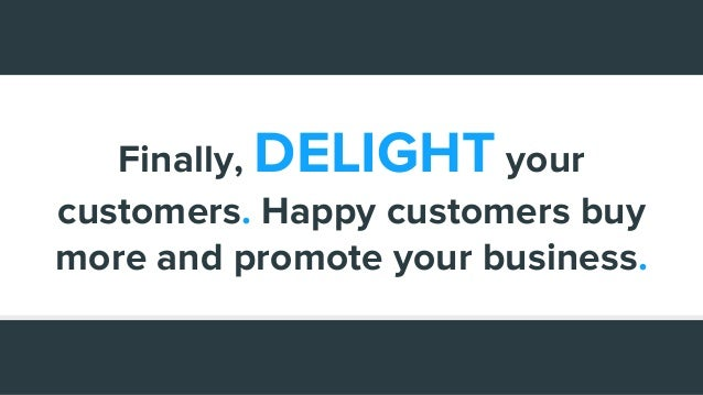Finally, DELIGHT your customers. Happy customers buy more and promote your business.