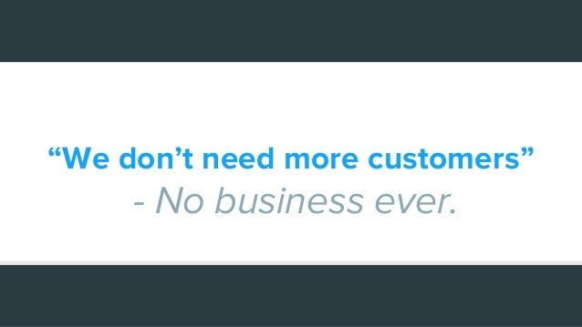 """""""We don't need more customers"""" - No business ever."""