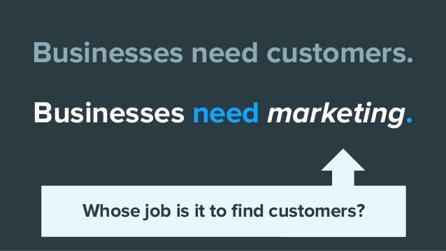 Businesses need customers. Businesses need marketing. Whose job is it to find customers?
