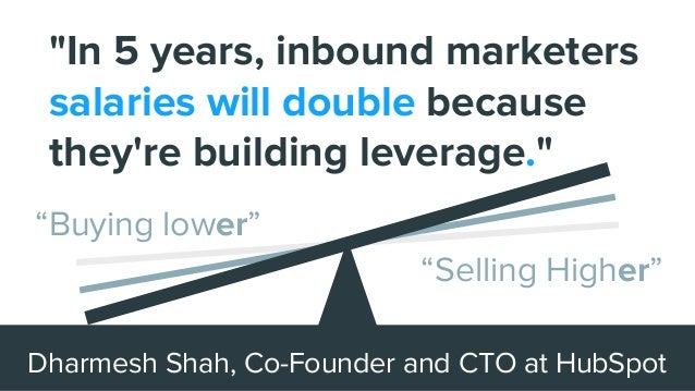 """""""In 5 years, inbound marketers salaries will double because they're building leverage."""" Dharmesh Shah, Co-Founder and CTO ..."""
