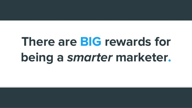 There are BIG rewards for being a smarter marketer.