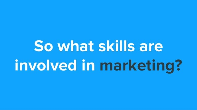 So what skills are involved in marketing?