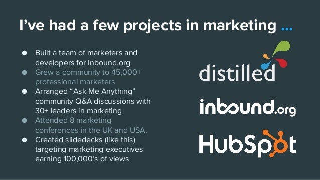 I've had a few projects in marketing ... ● Built a team of marketers and developers for Inbound.org ● Grew a community to ...