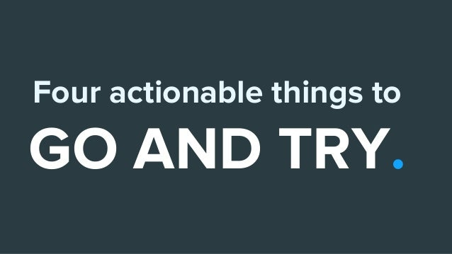 Four actionable things to GO AND TRY.