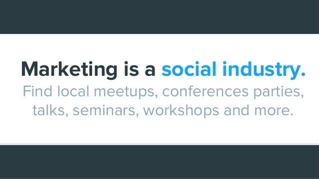 Marketing is a social industry. Find local meetups, conferences parties, talks, seminars, workshops and more.