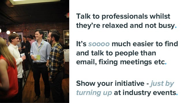 Talk to professionals whilst they're relaxed and not busy. It's soooo much easier to find and talk to people than email, f...